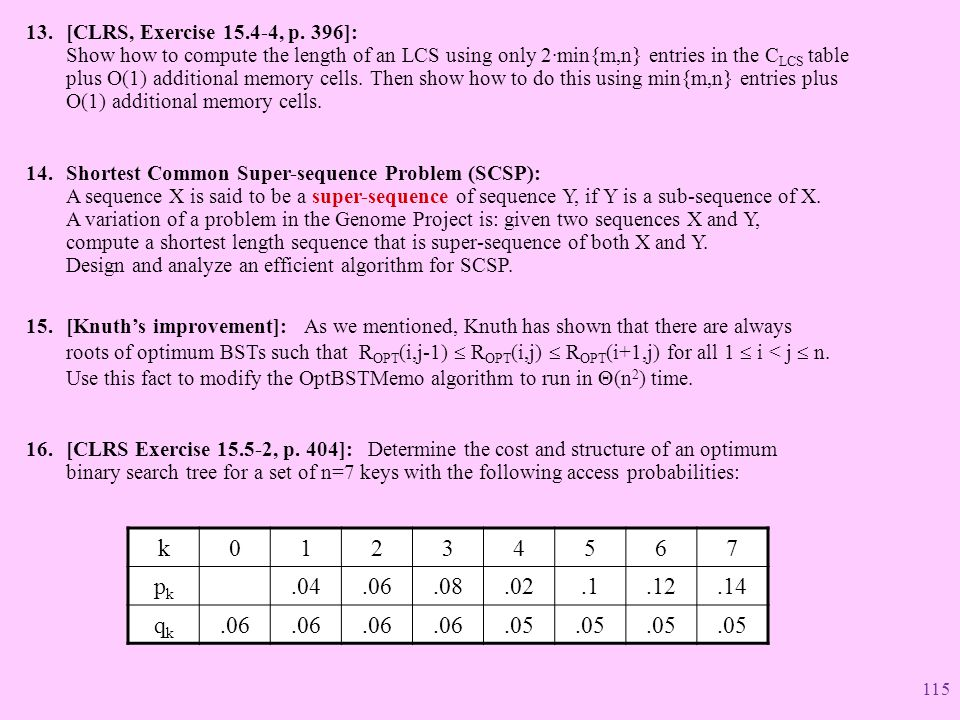 [CLRS, Exercise 15.4-4, p. 396]: Show how to compute the length of an LCS using only 2·min{m,n} entries in the CLCS table plus O(1) additional memory cells. Then show how to do this using min{m,n} entries plus O(1) additional memory cells.